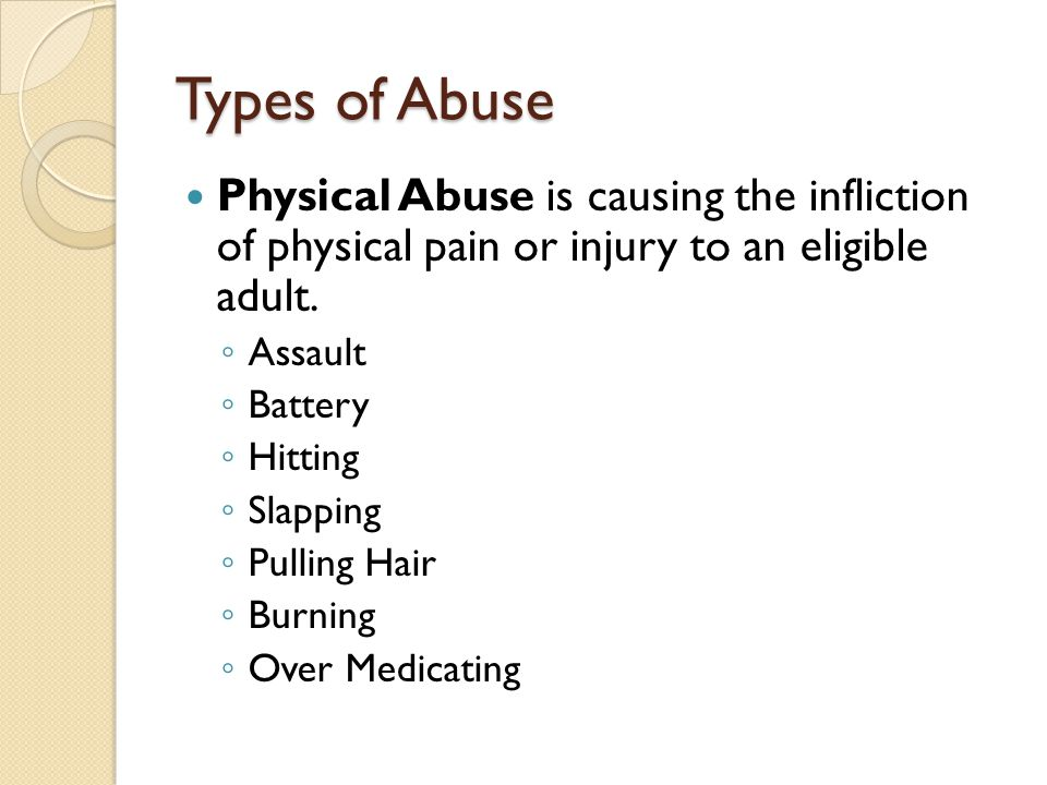 Types of Abuse Physical Abuse is causing the infliction of physical pain or injury to an eligible adult. ◦ Assault ◦ Battery ◦ Hitting ◦ Slapping ◦ Pu