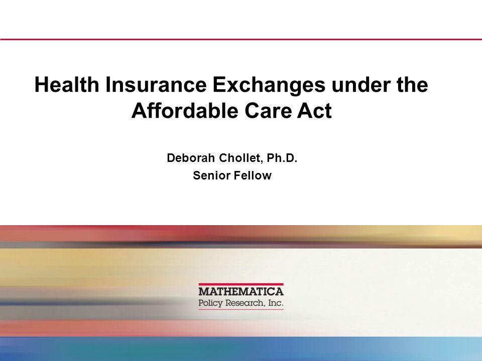 Health Insurance Exchanges under the Affordable Care Act Deborah Chollet, Ph.D. Senior Fellow