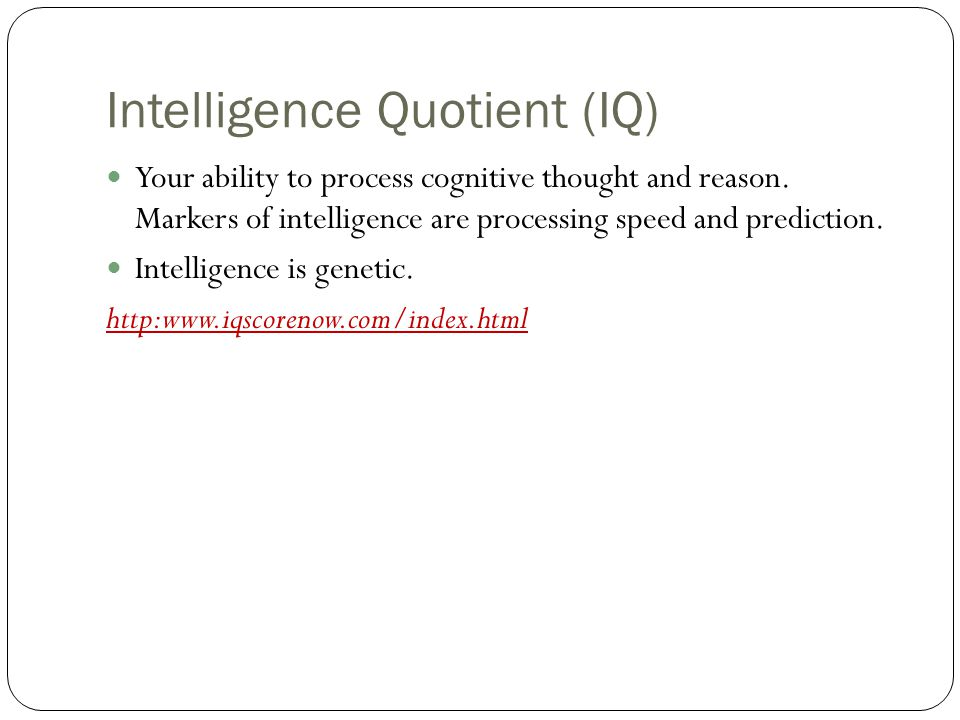 Intelligence Quotient (IQ) Your ability to process cognitive thought and reason.