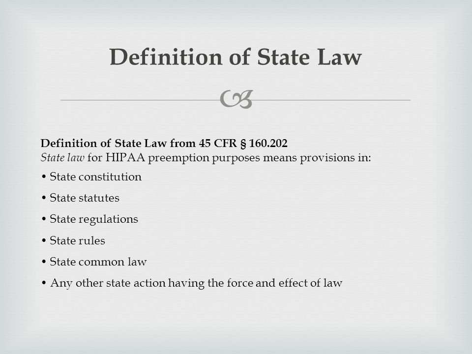  Definition of State Law Definition of State Law from 45 CFR § 160.202 State law for HIPAA preemption purposes means provisions in: State constitution State statutes State regulations State rules State common law Any other state action having the force and effect of law