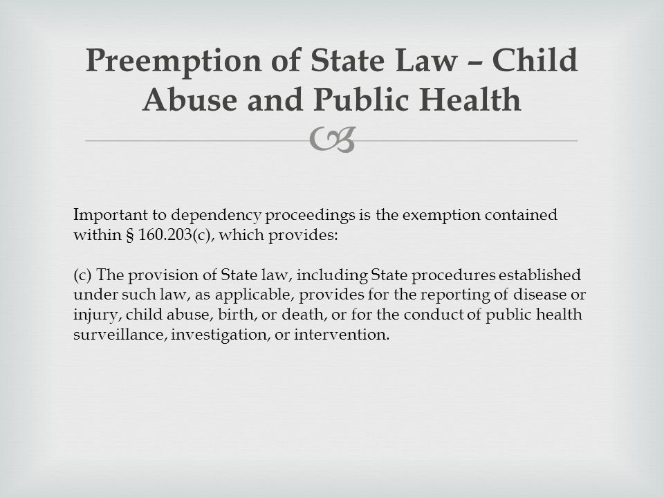  Preemption of State Law – Child Abuse and Public Health Important to dependency proceedings is the exemption contained within § 160.203(c), which provides: (c) The provision of State law, including State procedures established under such law, as applicable, provides for the reporting of disease or injury, child abuse, birth, or death, or for the conduct of public health surveillance, investigation, or intervention.