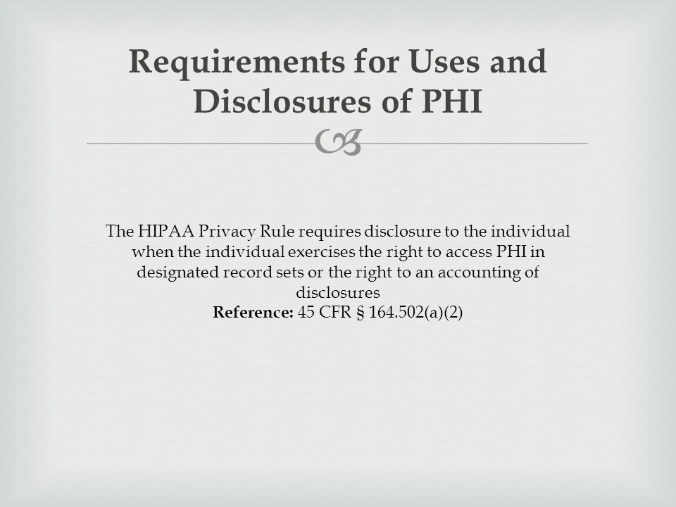  Requirements for Uses and Disclosures of PHI The HIPAA Privacy Rule requires disclosure to the individual when the individual exercises the right to access PHI in designated record sets or the right to an accounting of disclosures Reference: 45 CFR § 164.502(a)(2)