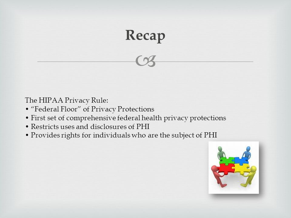  Recap The HIPAA Privacy Rule: Federal Floor of Privacy Protections First set of comprehensive federal health privacy protections Restricts uses and disclosures of PHI Provides rights for individuals who are the subject of PHI