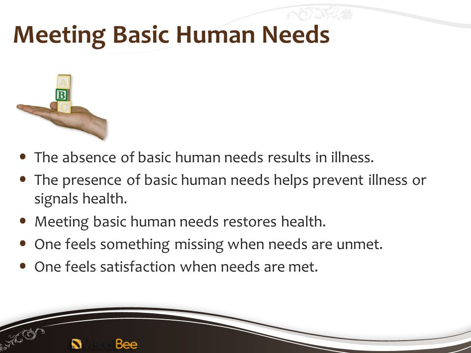 Meeting Basic Human Needs The absence of basic human needs results in illness. The presence of basic human needs helps prevent illness or signals heal