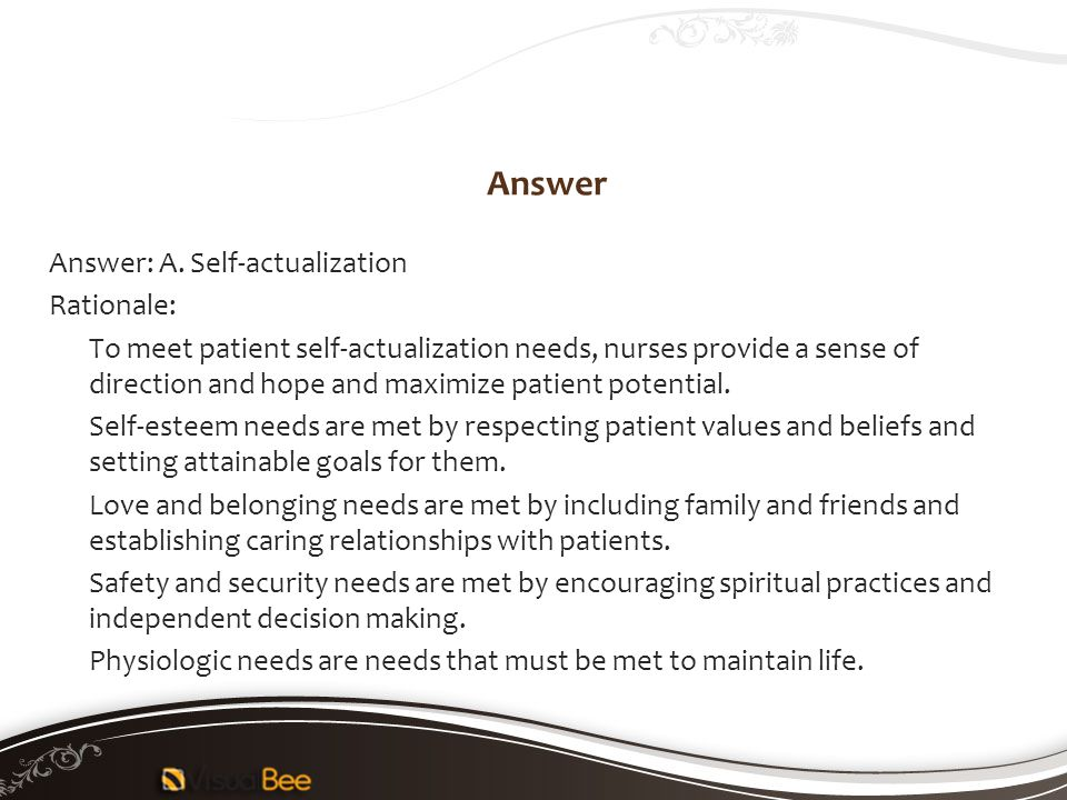 Answer Answer: A. Self-actualization Rationale: To meet patient self-actualization needs, nurses provide a sense of direction and hope and maximize pa