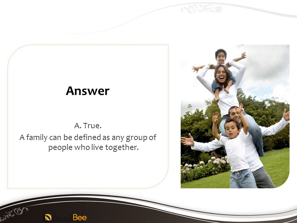 A. True. A family can be defined as any group of people who live together. Answer