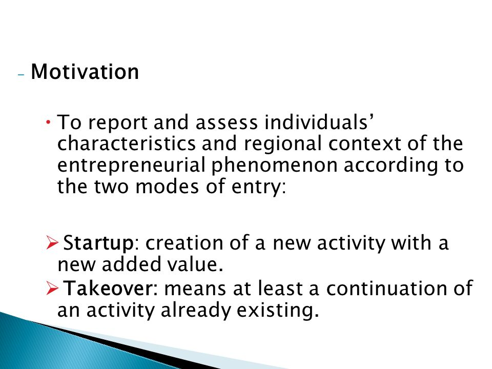 - Motivation  To report and assess individuals' characteristics and regional context of the entrepreneurial phenomenon according to the two modes of entry:  Startup: creation of a new activity with a new added value.