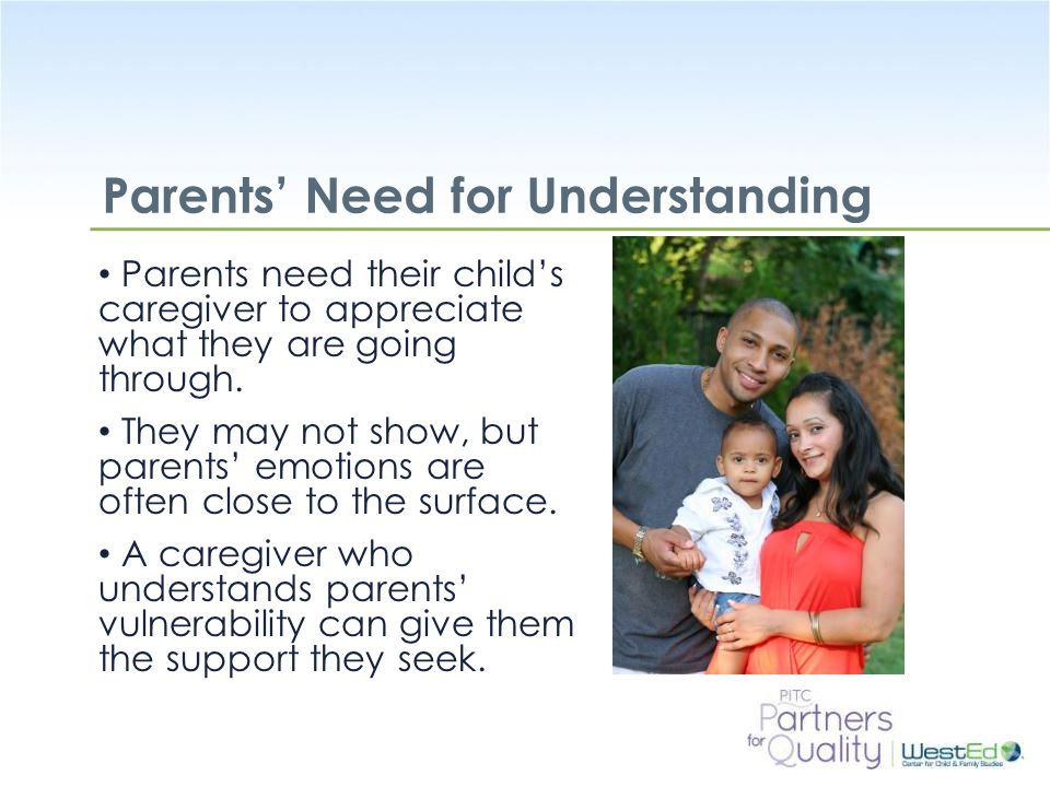 WestEd.org Parents' Need for Understanding Parents need their child's caregiver to appreciate what they are going through.