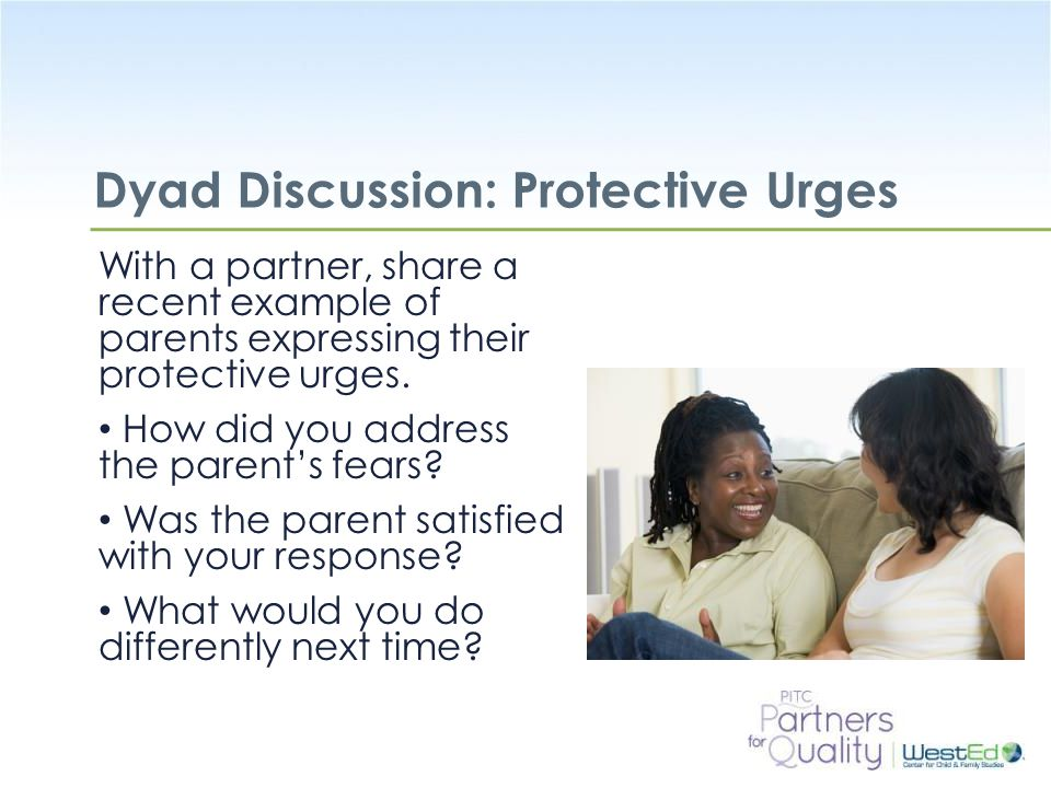 WestEd.org Dyad Discussion: Protective Urges With a partner, share a recent example of parents expressing their protective urges.