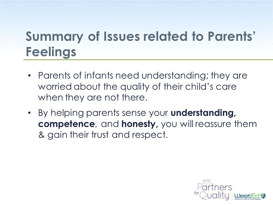 WestEd.org Summary of Issues related to Parents' Feelings Parents of infants need understanding; they are worried about the quality of their child's care when they are not there.