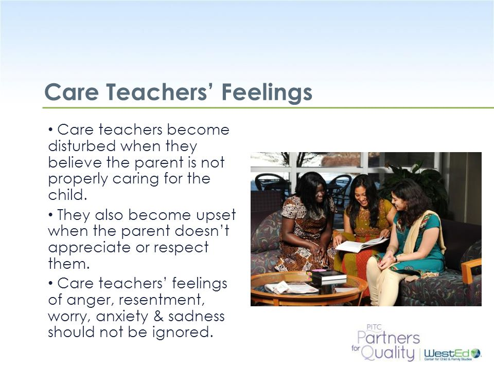WestEd.org Care Teachers' Feelings Care teachers become disturbed when they believe the parent is not properly caring for the child.