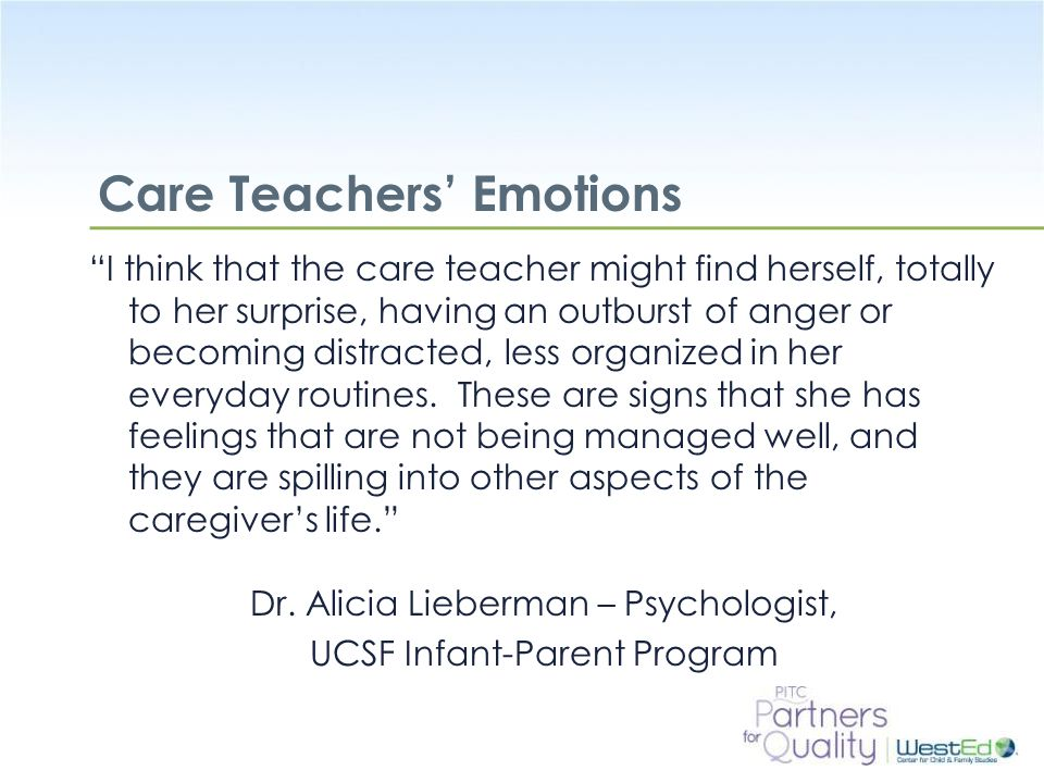 WestEd.org Care Teachers' Emotions I think that the care teacher might find herself, totally to her surprise, having an outburst of anger or becoming distracted, less organized in her everyday routines.