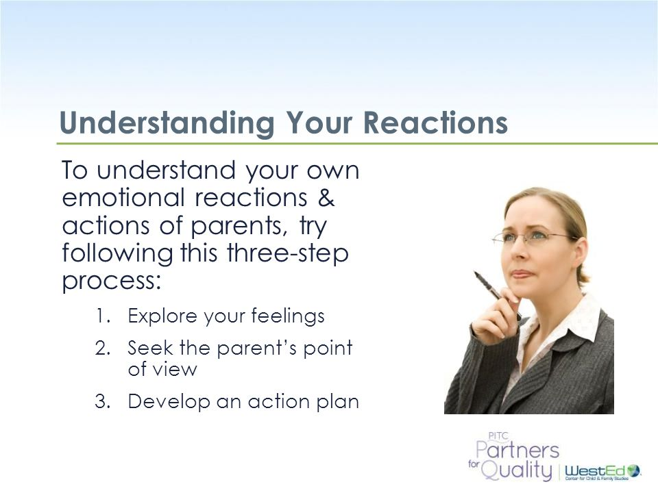 WestEd.org Understanding Your Reactions To understand your own emotional reactions & actions of parents, try following this three-step process: 1.Explore your feelings 2.Seek the parent's point of view 3.Develop an action plan