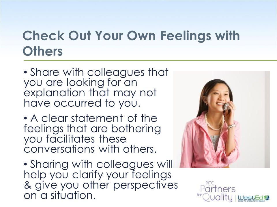 WestEd.org Check Out Your Own Feelings with Others Share with colleagues that you are looking for an explanation that may not have occurred to you.