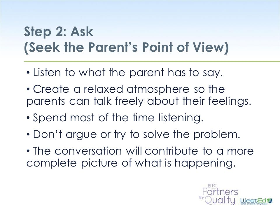 WestEd.org Step 2: Ask (Seek the Parent's Point of View) Listen to what the parent has to say.