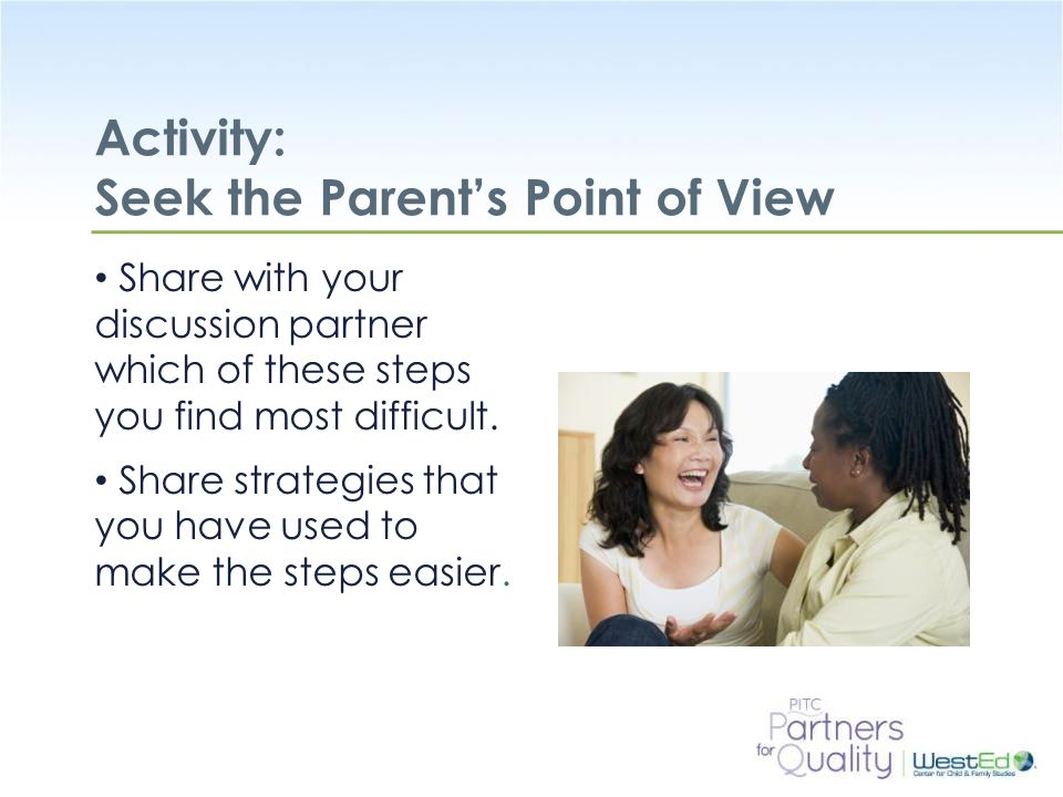 WestEd.org Activity: Seek the Parent's Point of View Share with your discussion partner which of these steps you find most difficult.