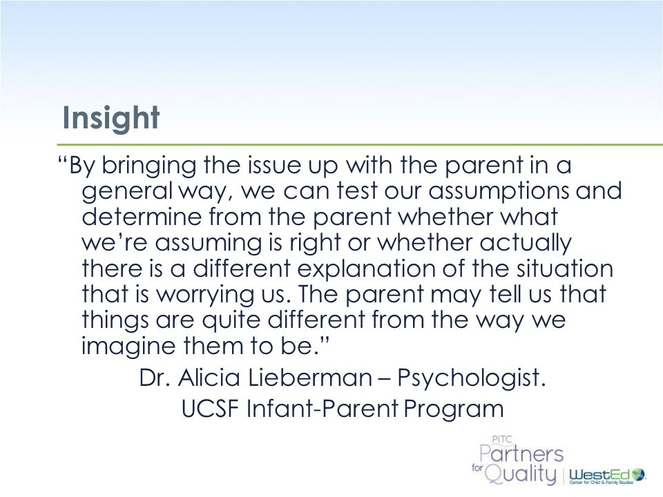 WestEd.org Insight By bringing the issue up with the parent in a general way, we can test our assumptions and determine from the parent whether what we're assuming is right or whether actually there is a different explanation of the situation that is worrying us.