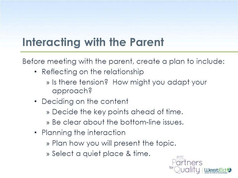 WestEd.org Interacting with the Parent Before meeting with the parent, create a plan to include: Reflecting on the relationship » Is there tension.