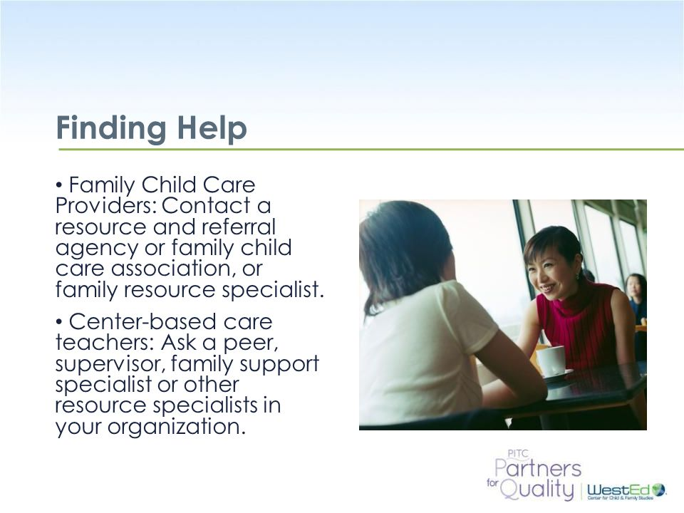 WestEd.org Finding Help Family Child Care Providers: Contact a resource and referral agency or family child care association, or family resource specialist.