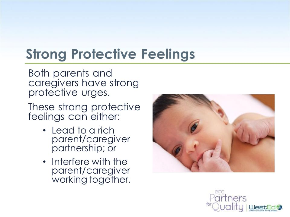 WestEd.org Strong Protective Feelings Both parents and caregivers have strong protective urges.