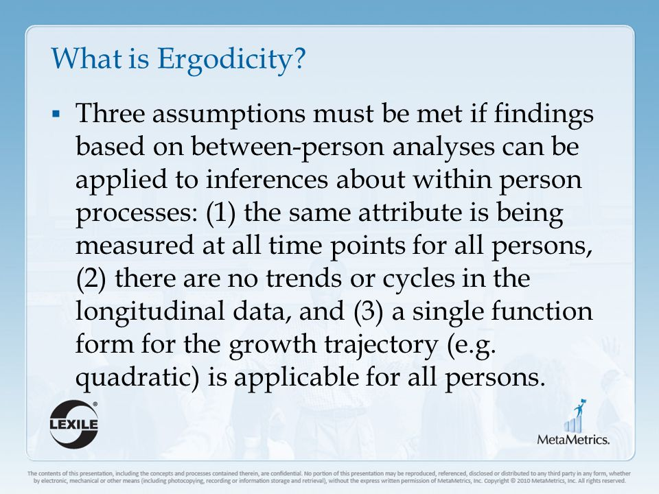 What is Ergodicity?  Three assumptions must be met if findings based on between-person analyses can be applied to inferences about within person proc