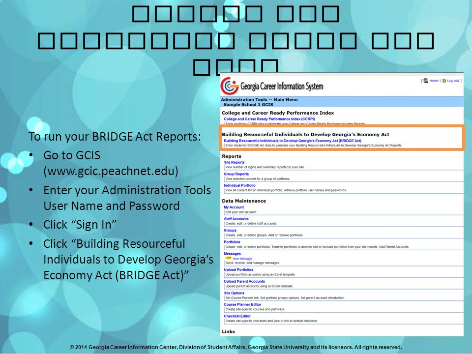BRIDGE Act Reporting Tools for GCIS To run your BRIDGE Act Reports: Go to GCIS (www.gcic.peachnet.edu) Enter your Administration Tools User Name and Password Click Sign In Click Building Resourceful Individuals to Develop Georgia's Economy Act (BRIDGE Act) © 2014 Georgia Career Information Center, Division of Student Affairs, Georgia State University and its licensors.