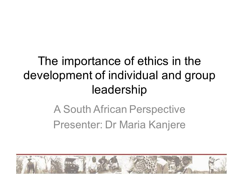 The importance of ethics in the development of individual and group leadership A South African Perspective Presenter: Dr Maria Kanjere