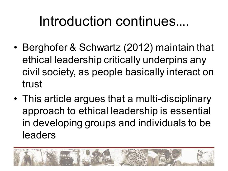 Introduction continues …. Berghofer & Schwartz (2012) maintain that ethical leadership critically underpins any civil society, as people basically int