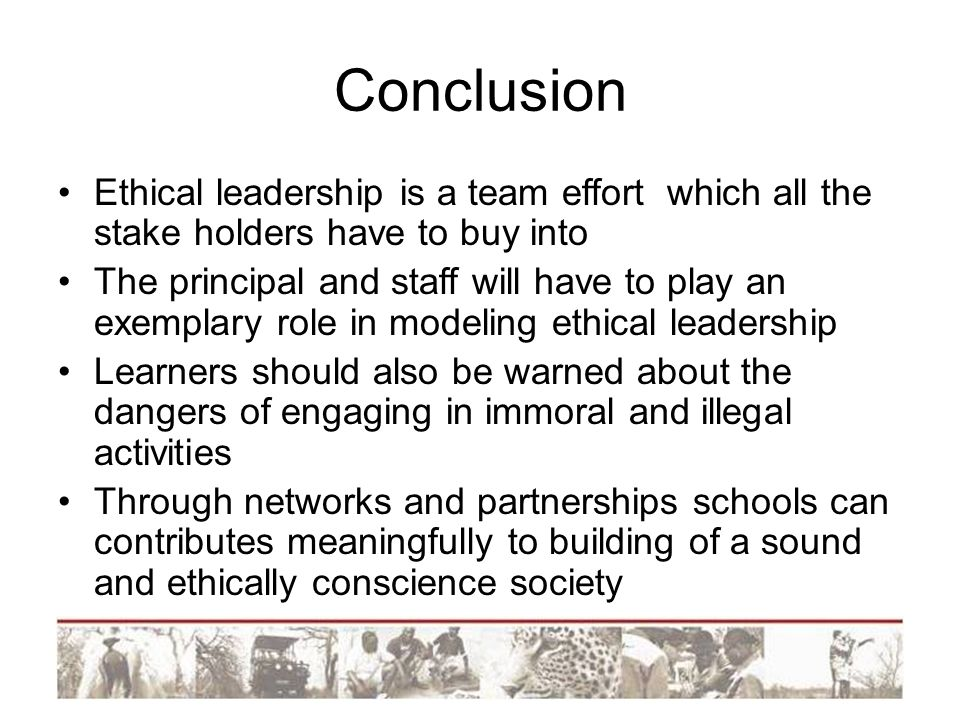 Conclusion Ethical leadership is a team effort which all the stake holders have to buy into The principal and staff will have to play an exemplary rol