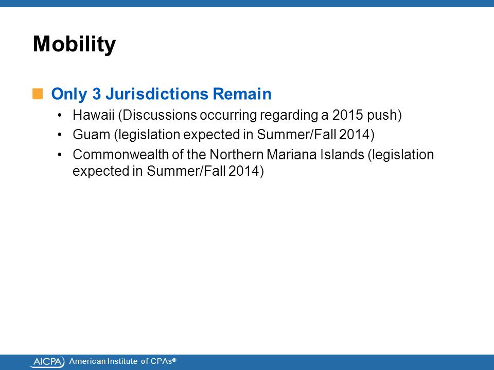 Mobility Only 3 Jurisdictions Remain Hawaii (Discussions occurring regarding a 2015 push) Guam (legislation expected in Summer/Fall 2014) Commonwealth of the Northern Mariana Islands (legislation expected in Summer/Fall 2014)