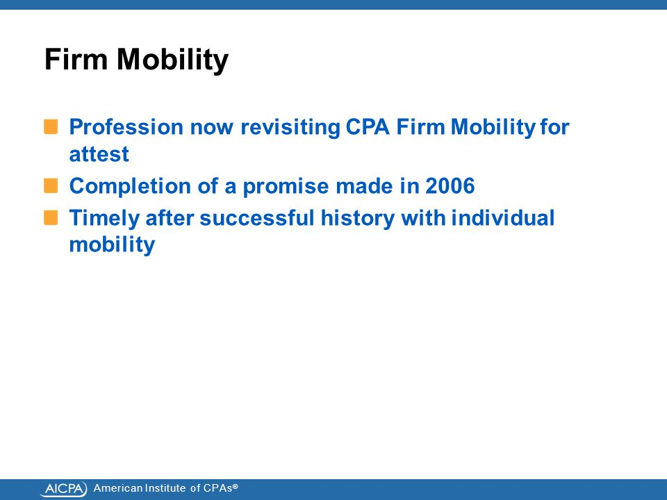 American Institute of CPAs ® Firm Mobility Profession now revisiting CPA Firm Mobility for attest Completion of a promise made in 2006 Timely after successful history with individual mobility