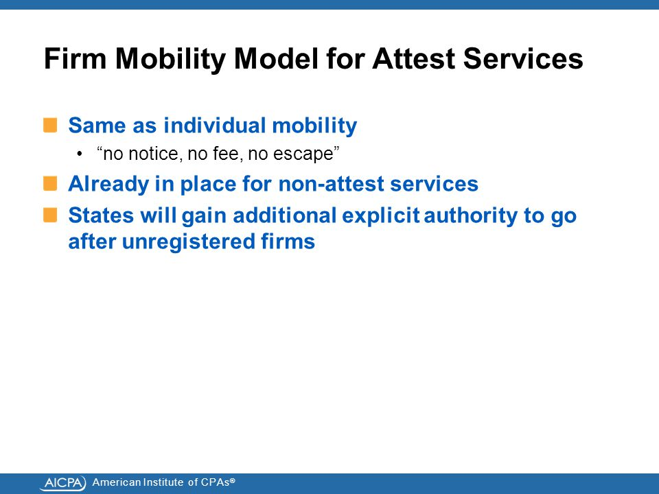 American Institute of CPAs ® Firm Mobility Model for Attest Services Same as individual mobility no notice, no fee, no escape Already in place for non-attest services States will gain additional explicit authority to go after unregistered firms