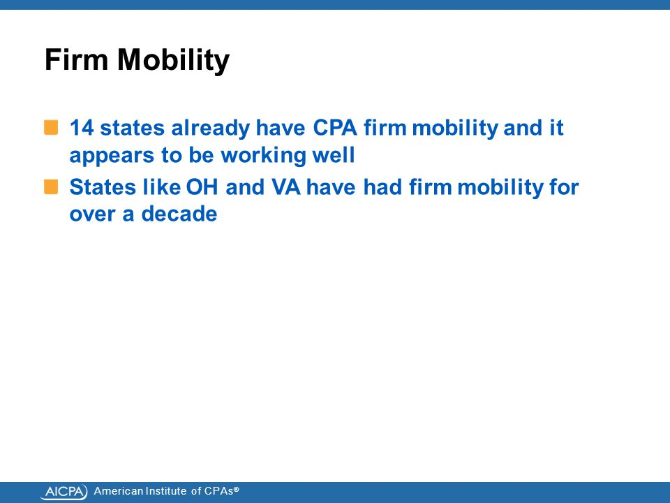 American Institute of CPAs ® Firm Mobility 14 states already have CPA firm mobility and it appears to be working well States like OH and VA have had firm mobility for over a decade
