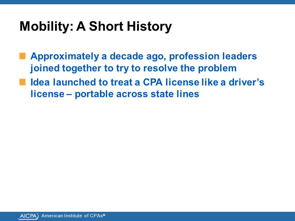 American Institute of CPAs ® Mobility: A Short History Approximately a decade ago, profession leaders joined together to try to resolve the problem Idea launched to treat a CPA license like a driver's license – portable across state lines