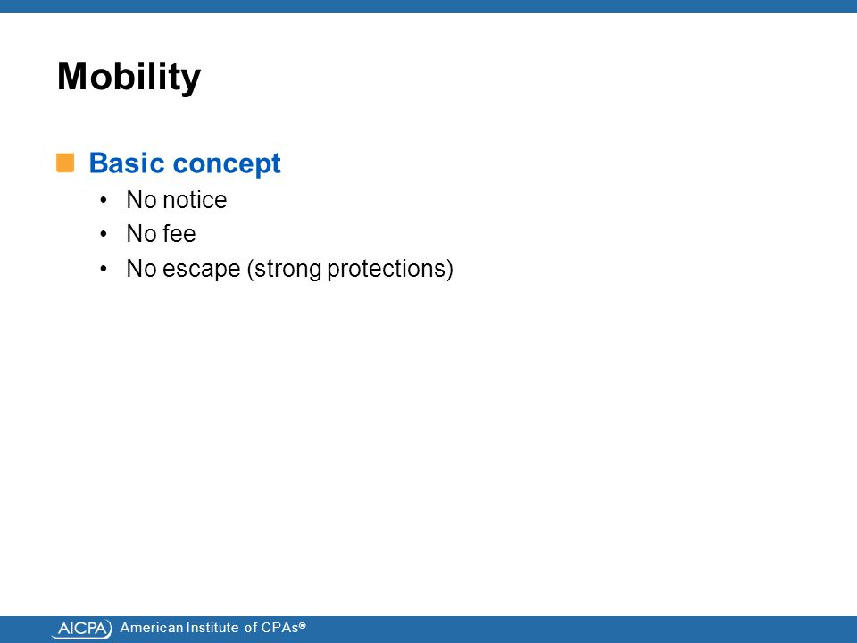 American Institute of CPAs ® Mobility Basic concept No notice No fee No escape (strong protections)