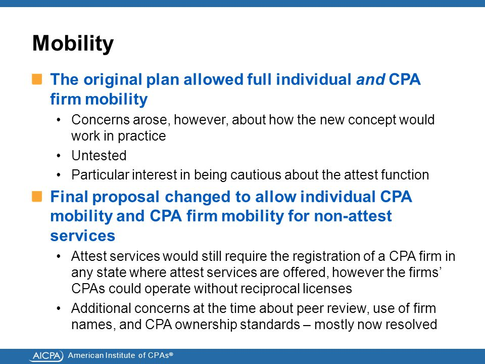 American Institute of CPAs ® Mobility The original plan allowed full individual and CPA firm mobility Concerns arose, however, about how the new concept would work in practice Untested Particular interest in being cautious about the attest function Final proposal changed to allow individual CPA mobility and CPA firm mobility for non-attest services Attest services would still require the registration of a CPA firm in any state where attest services are offered, however the firms' CPAs could operate without reciprocal licenses Additional concerns at the time about peer review, use of firm names, and CPA ownership standards – mostly now resolved