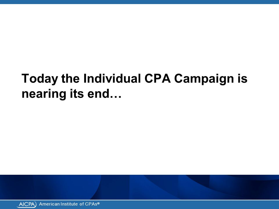 American Institute of CPAs ® Today the Individual CPA Campaign is nearing its end…