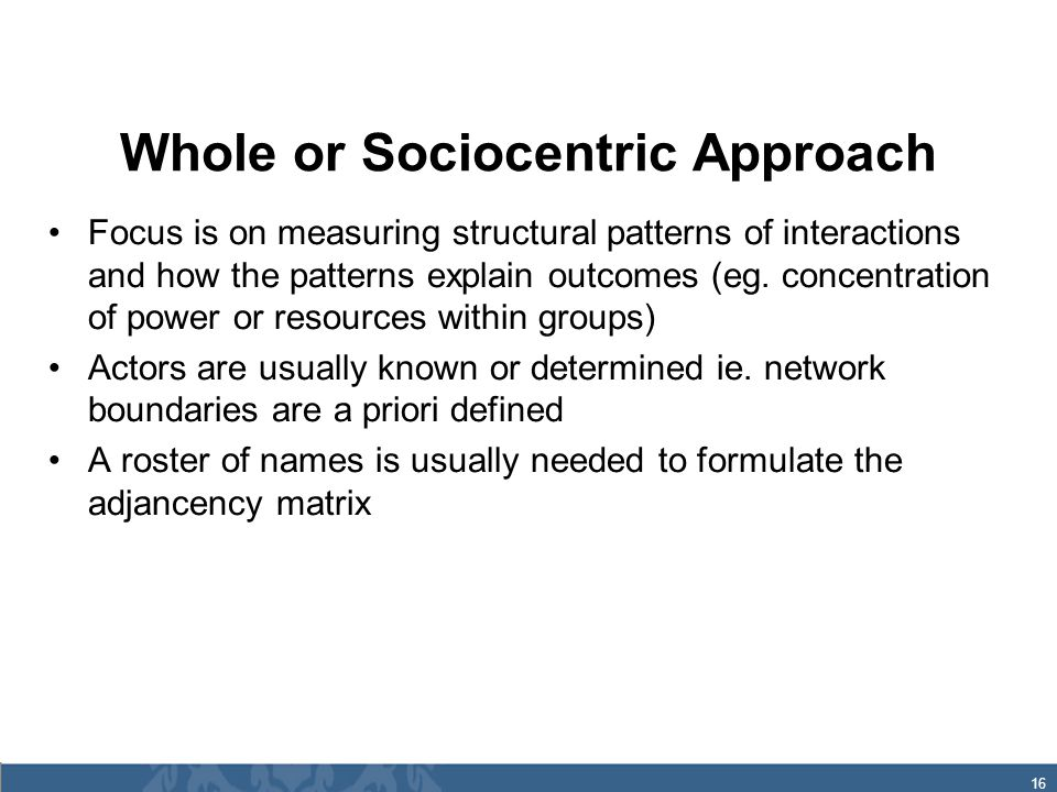 16 Whole or Sociocentric Approach Focus is on measuring structural patterns of interactions and how the patterns explain outcomes (eg.