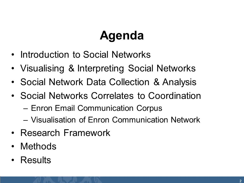 2 Agenda Introduction to Social Networks Visualising & Interpreting Social Networks Social Network Data Collection & Analysis Social Networks Correlates to Coordination –Enron Email Communication Corpus –Visualisation of Enron Communication Network Research Framework Methods Results