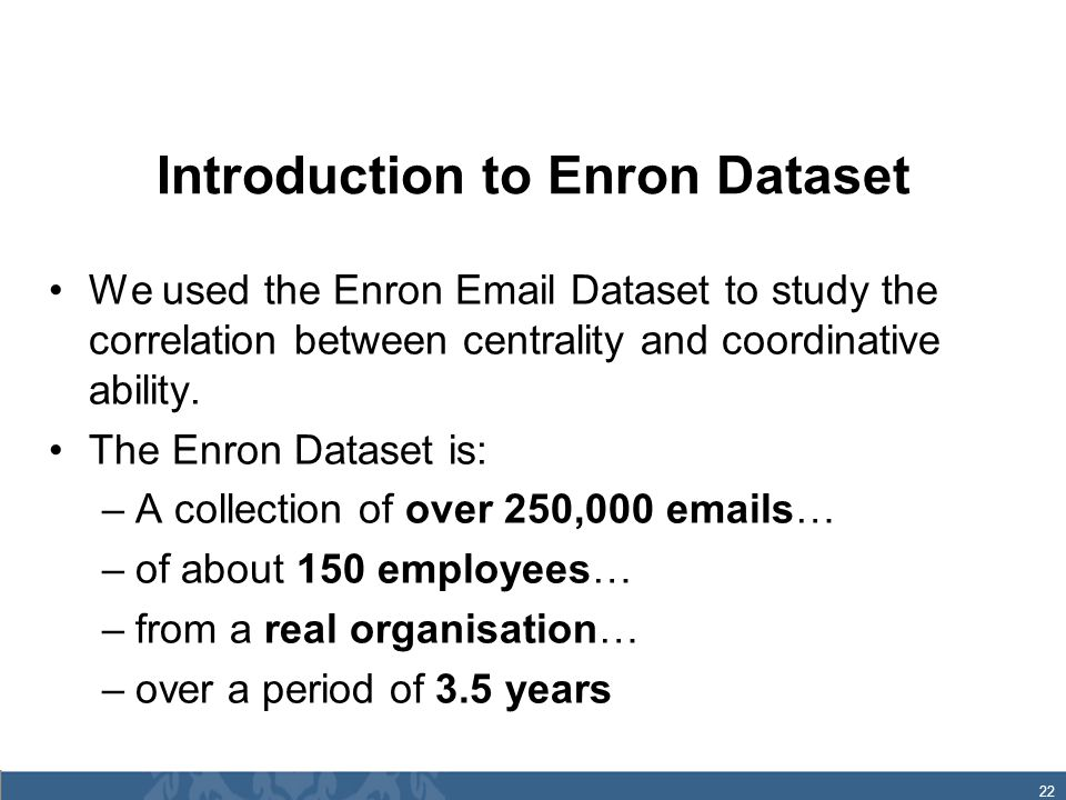 22 Introduction to Enron Dataset We used the Enron Email Dataset to study the correlation between centrality and coordinative ability.
