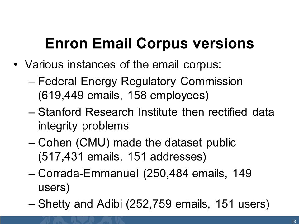 23 Enron Email Corpus versions Various instances of the email corpus: –Federal Energy Regulatory Commission (619,449 emails, 158 employees) –Stanford Research Institute then rectified data integrity problems –Cohen (CMU) made the dataset public (517,431 emails, 151 addresses) –Corrada-Emmanuel (250,484 emails, 149 users) –Shetty and Adibi (252,759 emails, 151 users)