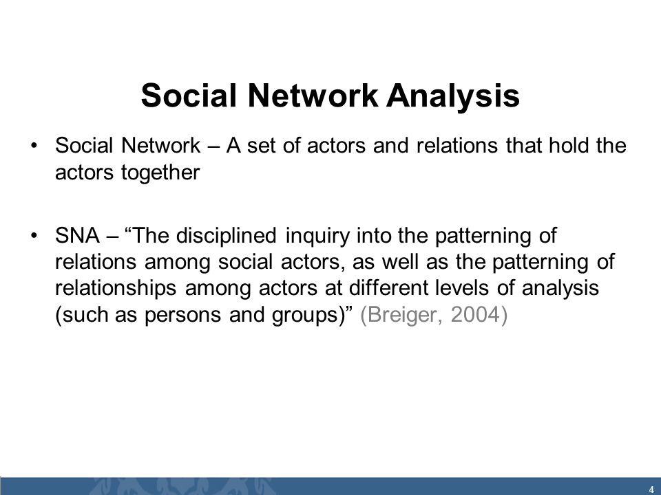 4 Social Network Analysis Social Network – A set of actors and relations that hold the actors together SNA – The disciplined inquiry into the patterning of relations among social actors, as well as the patterning of relationships among actors at different levels of analysis (such as persons and groups) (Breiger, 2004)