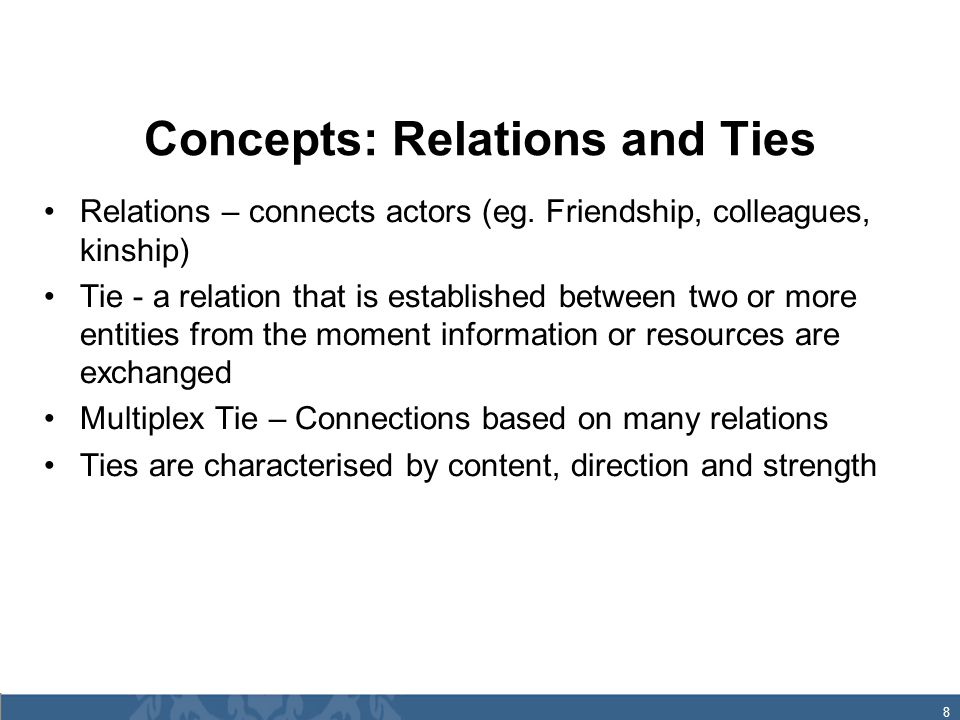 8 Concepts: Relations and Ties Relations – connects actors (eg.