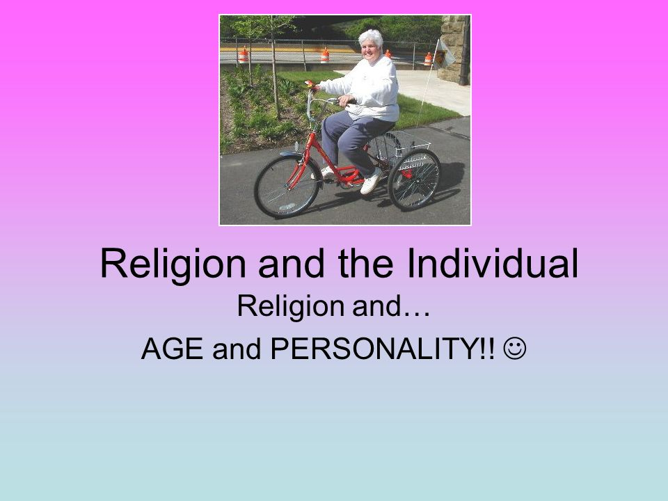 Religion and the Individual Religion and… AGE and PERSONALITY!!
