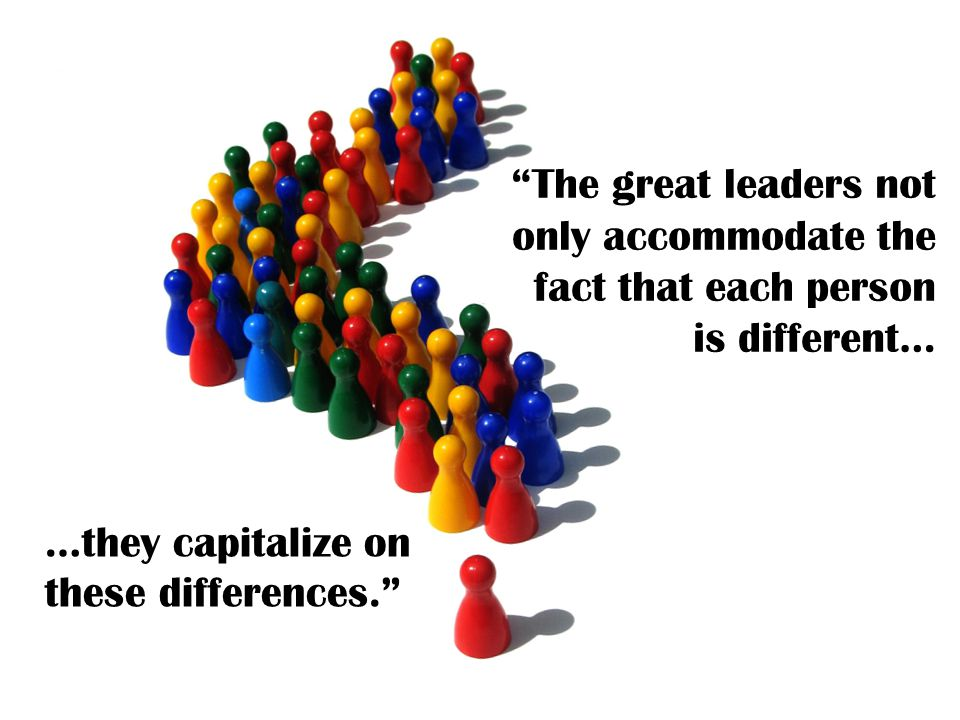 The great leaders not only accommodate the fact that each person is different… …they capitalize on these differences.