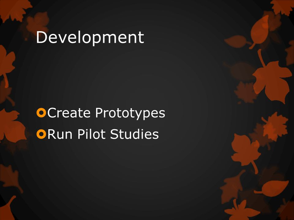 Development  Create Prototypes  Run Pilot Studies
