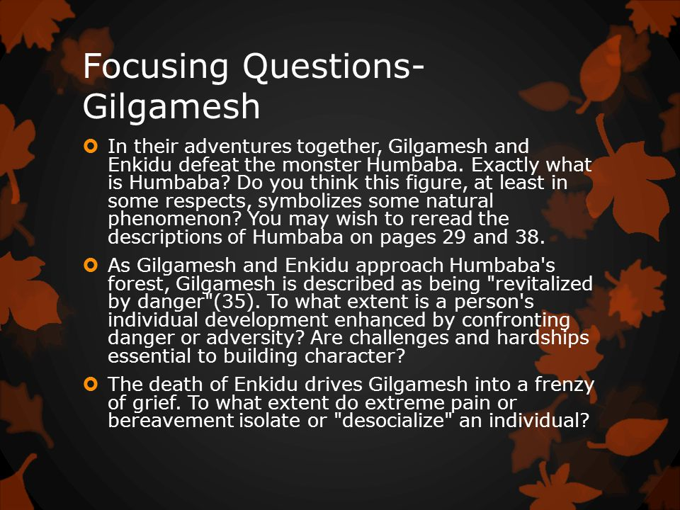 Focusing Questions- Gilgamesh  In their adventures together, Gilgamesh and Enkidu defeat the monster Humbaba.