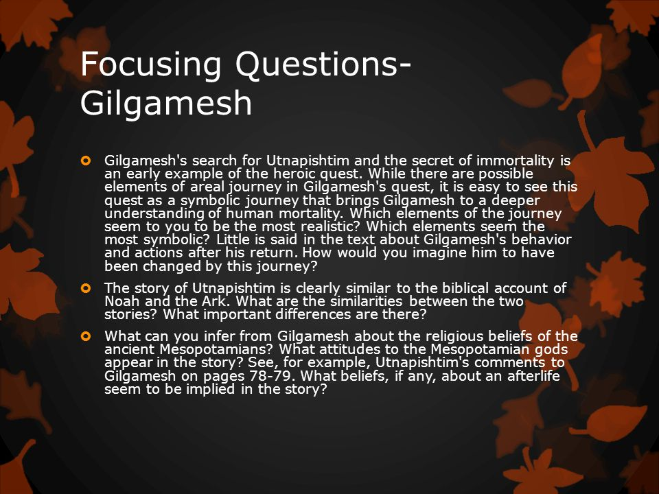 Focusing Questions- Gilgamesh  Gilgamesh s search for Utnapishtim and the secret of immortality is an early example of the heroic quest.