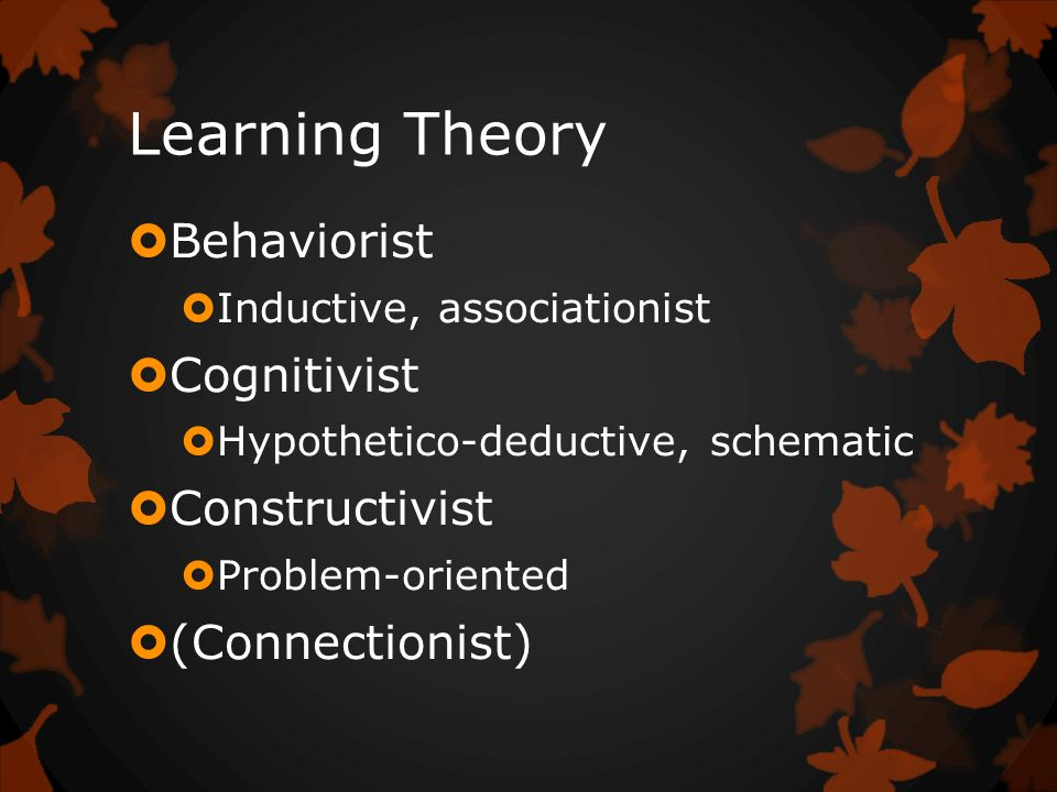 Learning Theory  Behaviorist  Inductive, associationist  Cognitivist  Hypothetico-deductive, schematic  Constructivist  Problem-oriented  (Connectionist)