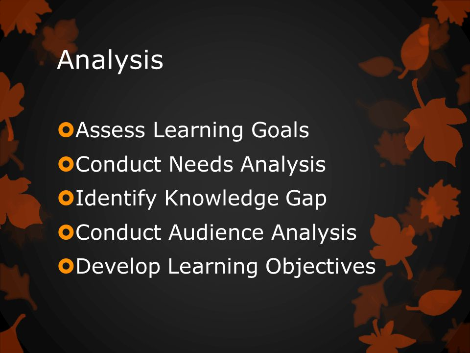 Analysis  Assess Learning Goals  Conduct Needs Analysis  Identify Knowledge Gap  Conduct Audience Analysis  Develop Learning Objectives